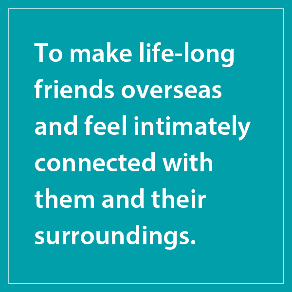 To make life-long friends overseas and feel intimately connected with them and their surroundings.