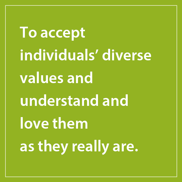 To accept individuals' diverse values and understand and love them as they really are.