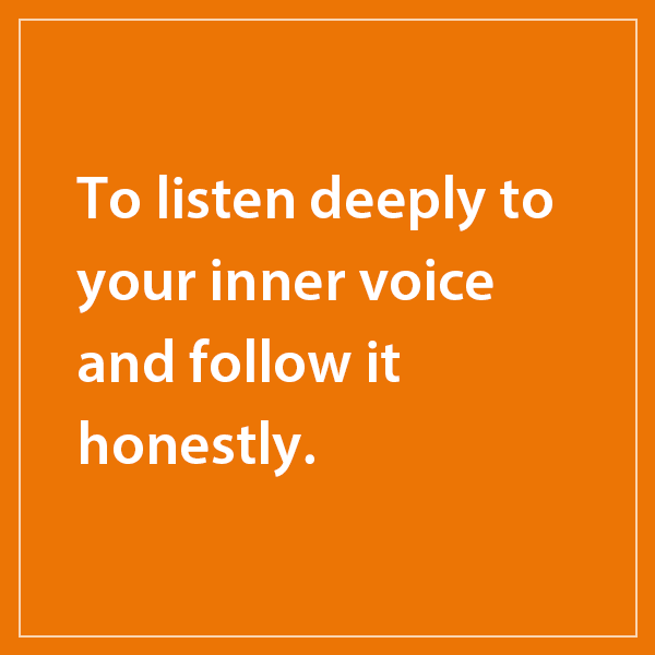 To listen deeply to your inner voice and follow it honestly.