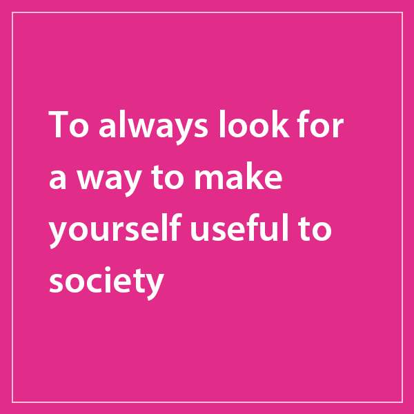 To always look for a way to make yourself useful to society.